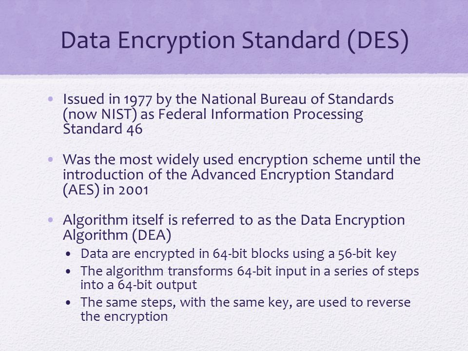 Data Encryption Standard (DES) Issued in 1977 by the National Bureau of Standards (now NIST) as Federal Information Processing Standard 46 Was the mos