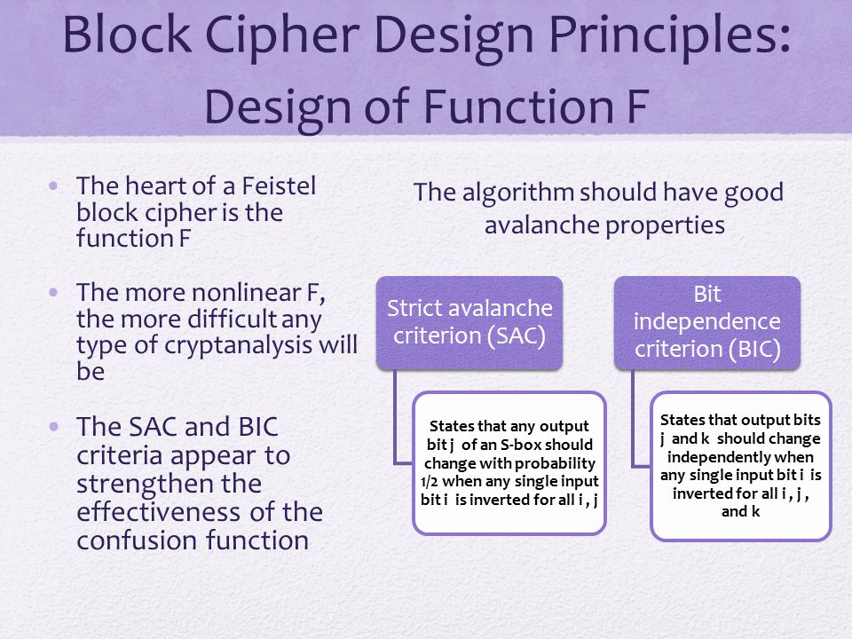 Block Cipher Design Principles: Design of Function F The heart of a Feistel block cipher is the function F The more nonlinear F, the more difficult an