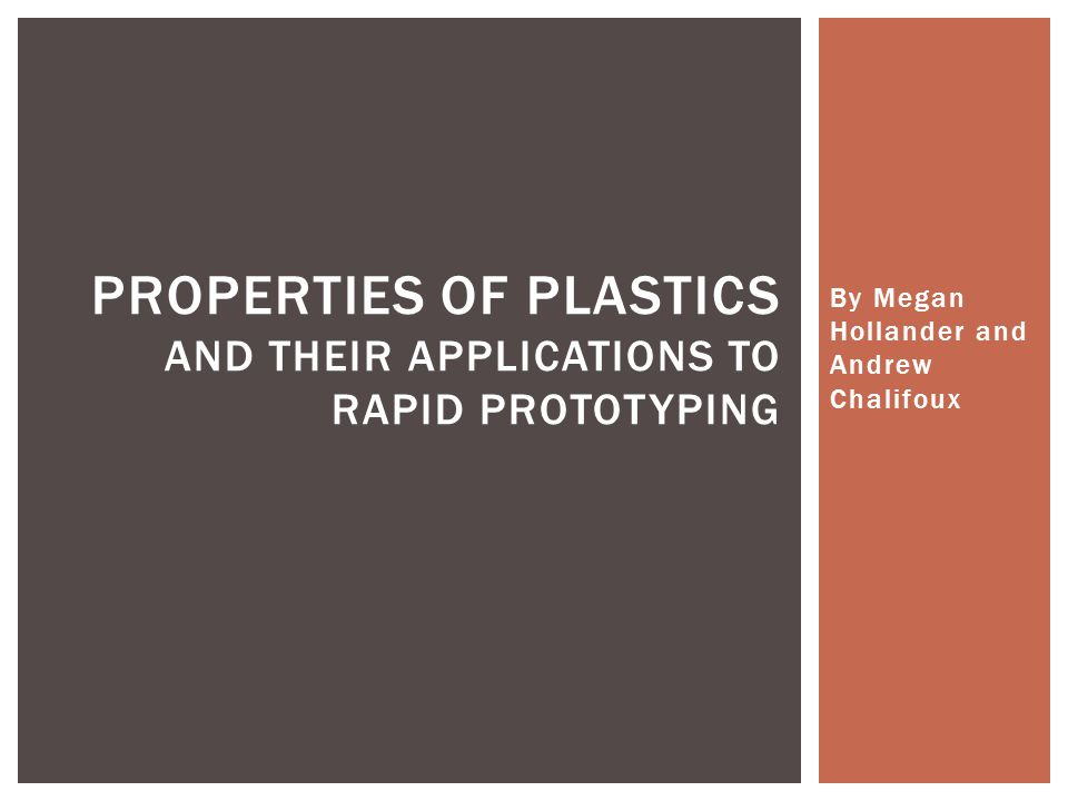 By Megan Hollander and Andrew Chalifoux PROPERTIES OF PLASTICS AND THEIR APPLICATIONS TO RAPID PROTOTYPING