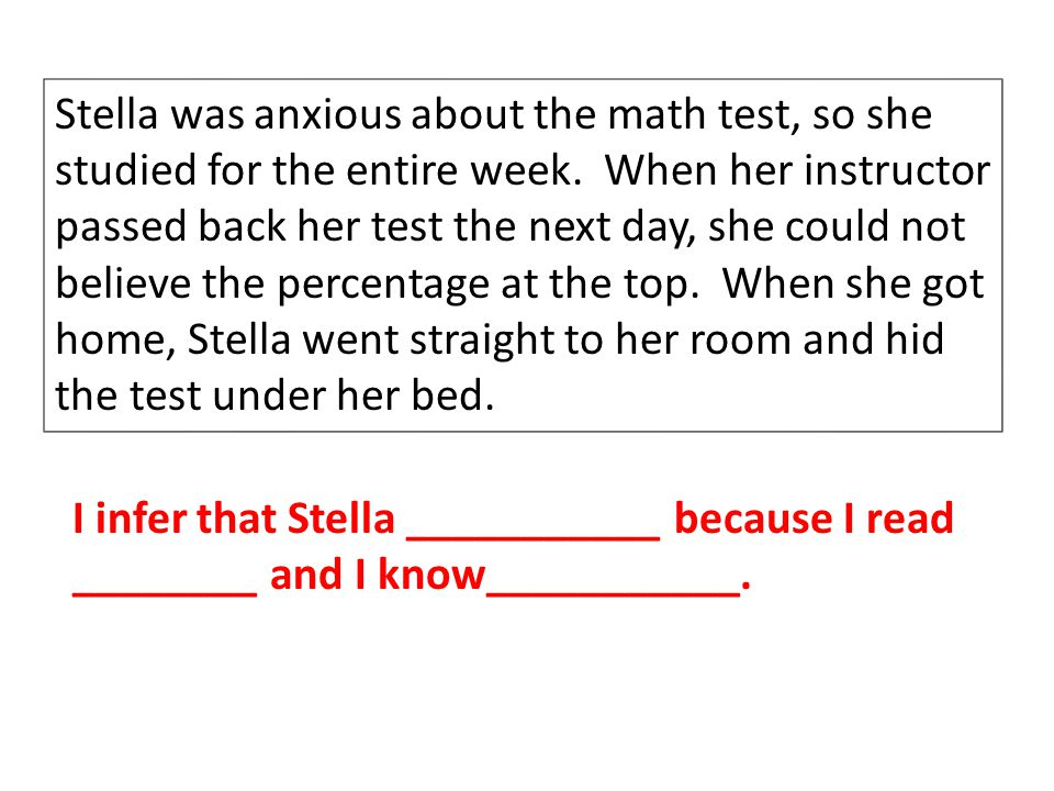 Stella was anxious about the math test, so she studied for the entire week. When her instructor passed back her test the next day, she could not belie