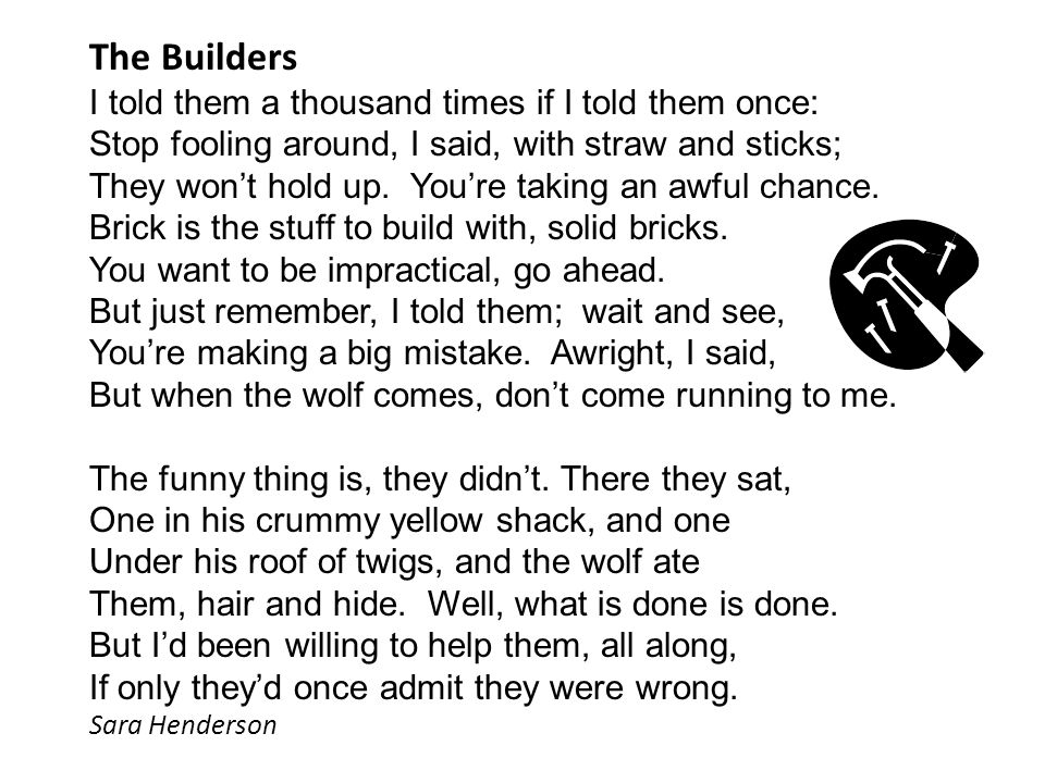 The Builders I told them a thousand times if I told them once: Stop fooling around, I said, with straw and sticks; They won't hold up. You're taking a