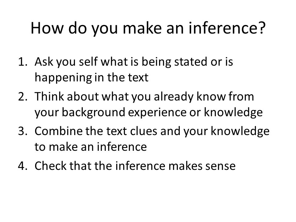 How do you make an inference? 1.Ask you self what is being stated or is happening in the text 2.Think about what you already know from your background