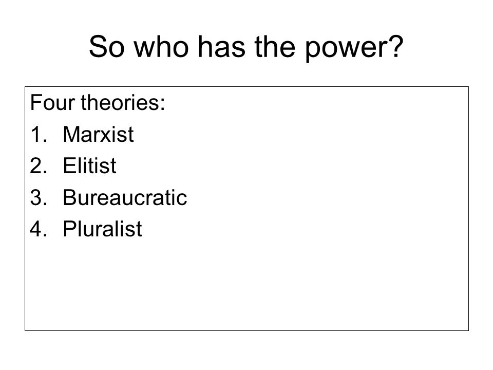 So who has the power? Four theories: 1.Marxist 2.Elitist 3.Bureaucratic 4.Pluralist