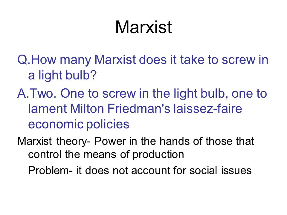 Marxist Q.How many Marxist does it take to screw in a light bulb? A.Two. One to screw in the light bulb, one to lament Milton Friedman's laissez-faire