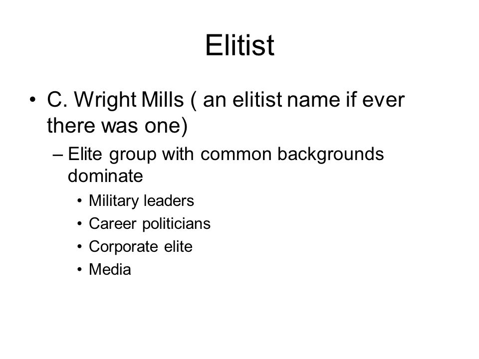 Elitist C. Wright Mills ( an elitist name if ever there was one) –Elite group with common backgrounds dominate Military leaders Career politicians Cor