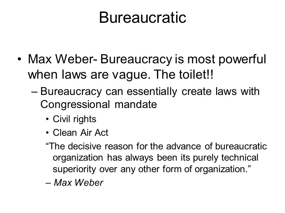 Bureaucratic Max Weber- Bureaucracy is most powerful when laws are vague.