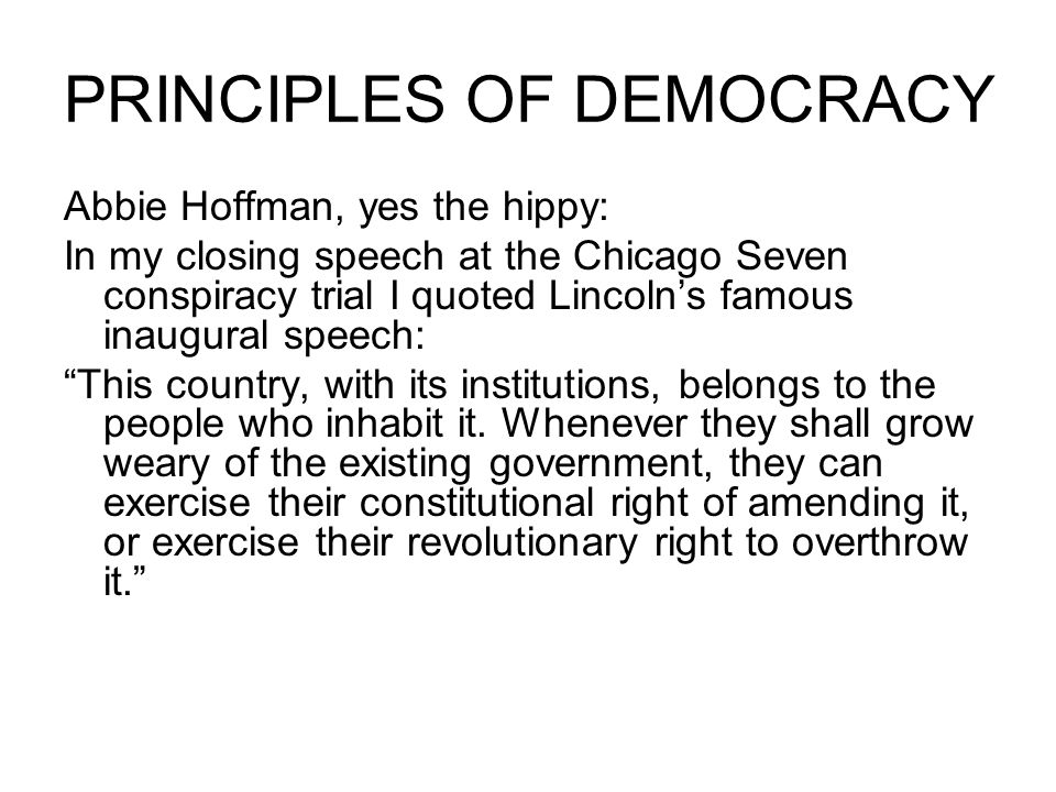 PRINCIPLES OF DEMOCRACY Abbie Hoffman, yes the hippy: In my closing speech at the Chicago Seven conspiracy trial I quoted Lincoln's famous inaugural speech: This country, with its institutions, belongs to the people who inhabit it.