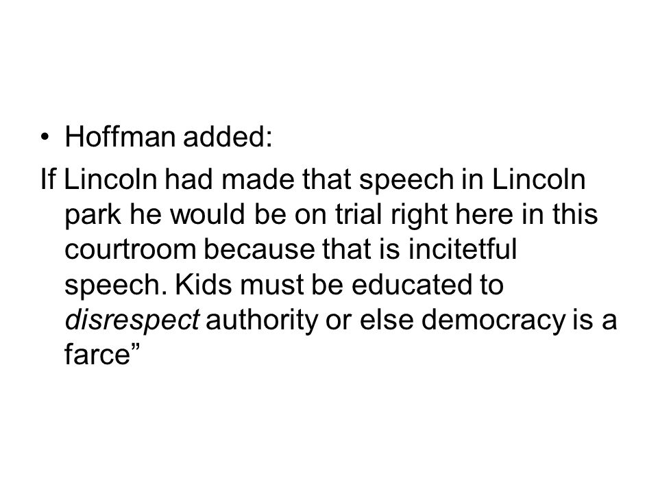 Hoffman added: If Lincoln had made that speech in Lincoln park he would be on trial right here in this courtroom because that is incitetful speech.