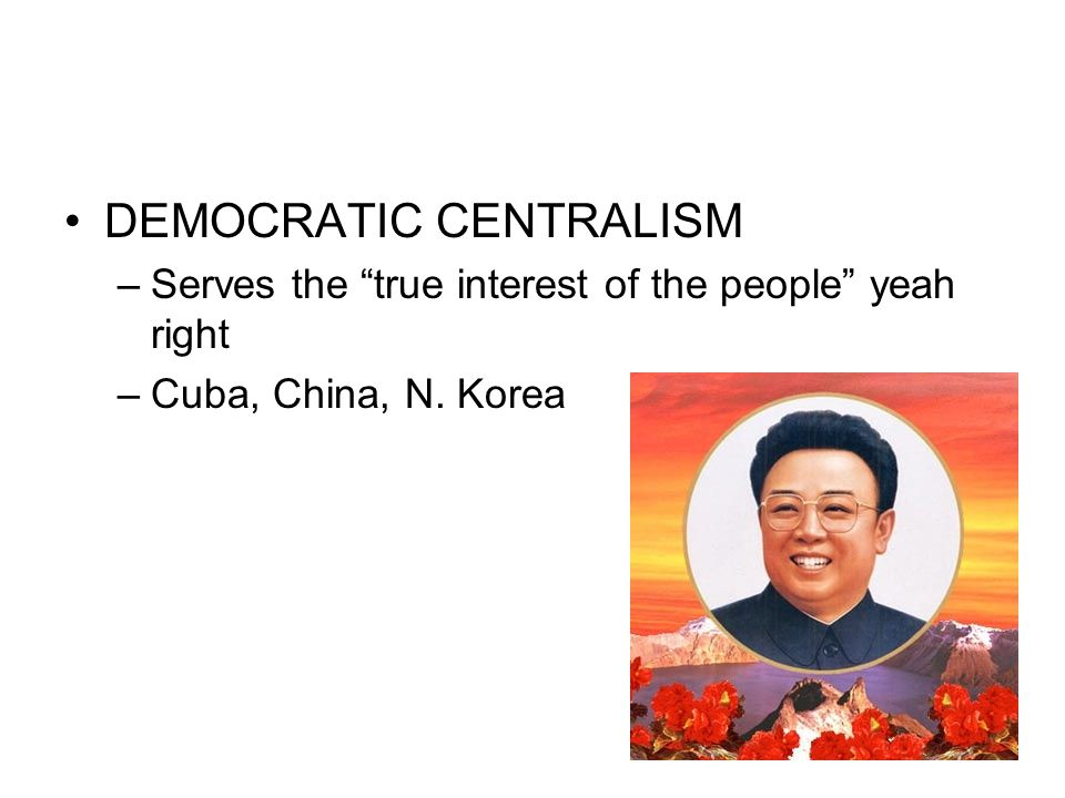 "DEMOCRATIC CENTRALISM –Serves the ""true interest of the people"" yeah right –Cuba, China, N. Korea"