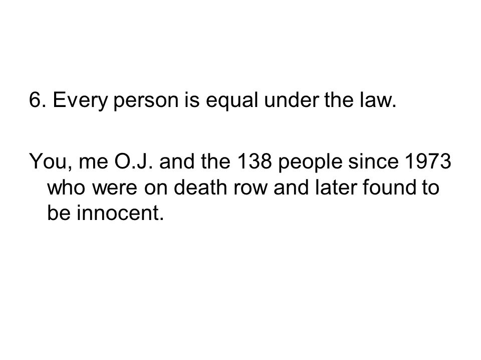6. Every person is equal under the law. You, me O.J. and the 138 people since 1973 who were on death row and later found to be innocent.