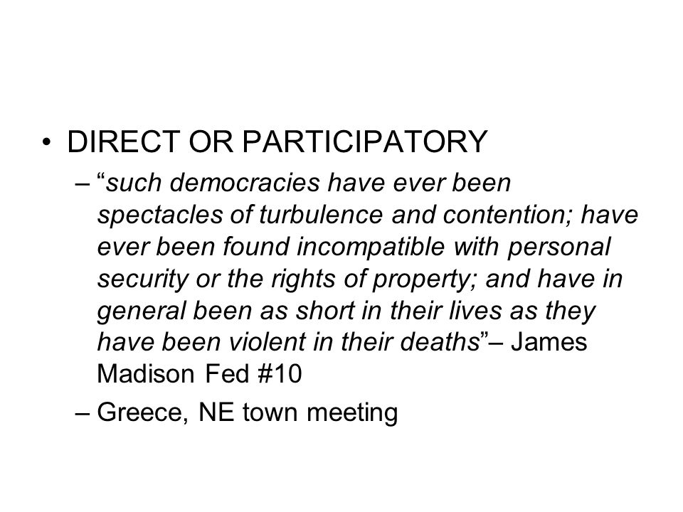 DIRECT OR PARTICIPATORY – such democracies have ever been spectacles of turbulence and contention; have ever been found incompatible with personal security or the rights of property; and have in general been as short in their lives as they have been violent in their deaths – James Madison Fed #10 –Greece, NE town meeting