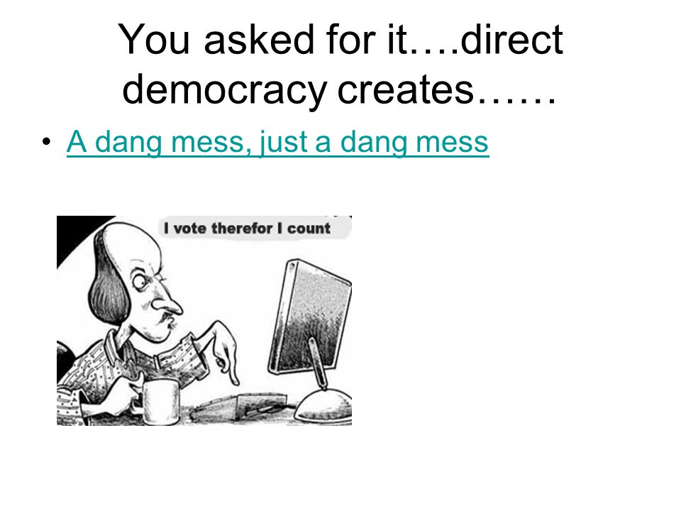 REPRESENTAIVE DEMOCRACY –Direct is impractical –Direct leads to rule by the ignorant.