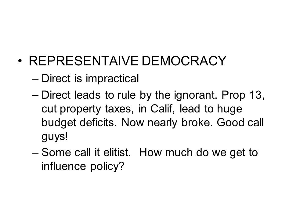 REPRESENTAIVE DEMOCRACY –Direct is impractical –Direct leads to rule by the ignorant. Prop 13, cut property taxes, in Calif, lead to huge budget defic