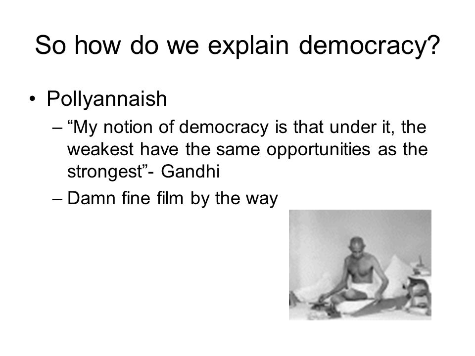 "So how do we explain democracy? Pollyannaish –""My notion of democracy is that under it, the weakest have the same opportunities as the strongest""- Gan"