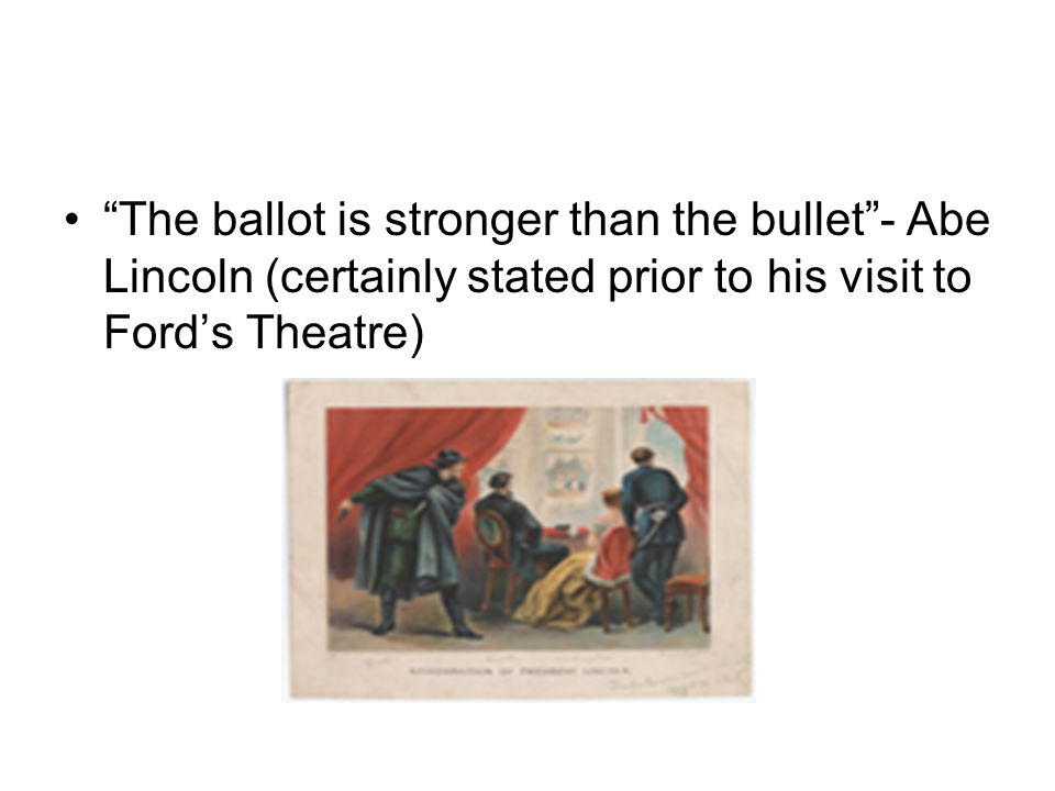 The ballot is stronger than the bullet - Abe Lincoln (certainly stated prior to his visit to Ford's Theatre)