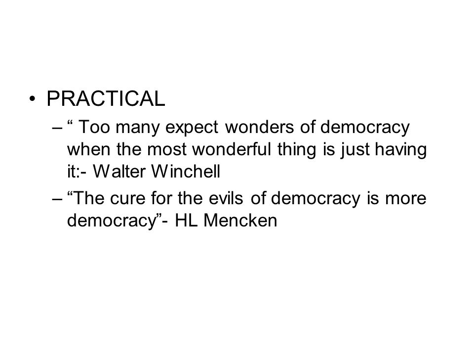 PRACTICAL – Too many expect wonders of democracy when the most wonderful thing is just having it:- Walter Winchell – The cure for the evils of democracy is more democracy - HL Mencken