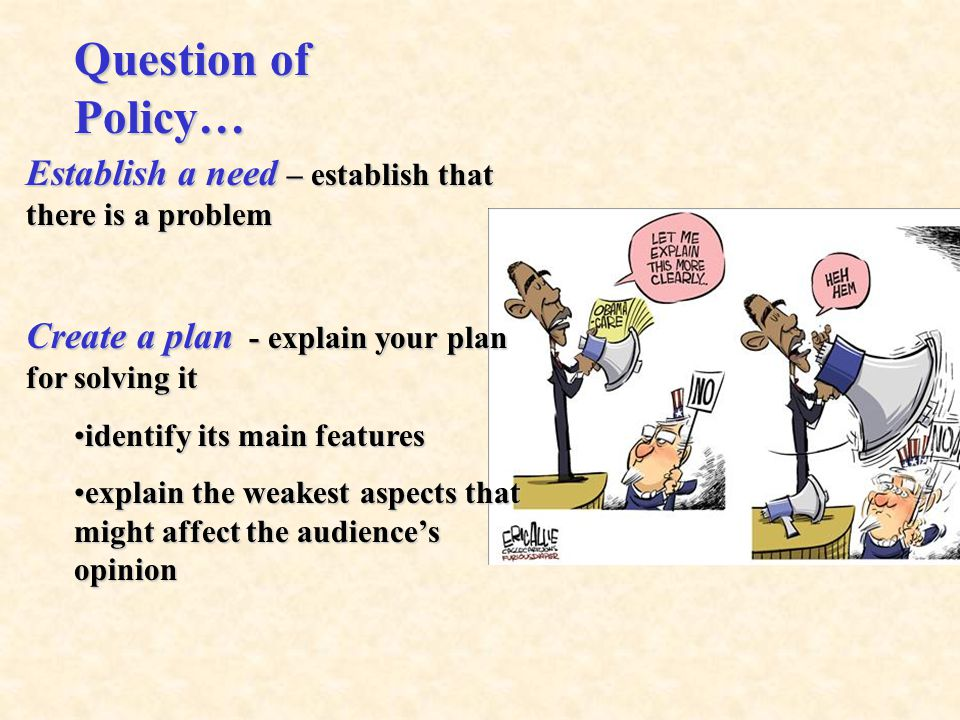 Establish a need – establish that there is a problem Create a plan - explain your plan for solving it identify its main featuresidentify its main features explain the weakest aspects that might affect the audience's opinionexplain the weakest aspects that might affect the audience's opinion Question of Policy…