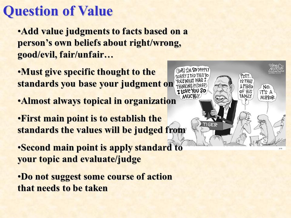 Question of Value Add value judgments to facts based on a person's own beliefs about right/wrong, good/evil, fair/unfair…Add value judgments to facts based on a person's own beliefs about right/wrong, good/evil, fair/unfair… Must give specific thought to the standards you base your judgment onMust give specific thought to the standards you base your judgment on Almost always topical in organizationAlmost always topical in organization First main point is to establish the standards the values will be judged fromFirst main point is to establish the standards the values will be judged from Second main point is apply standard to your topic and evaluate/judgeSecond main point is apply standard to your topic and evaluate/judge Do not suggest some course of action that needs to be takenDo not suggest some course of action that needs to be taken