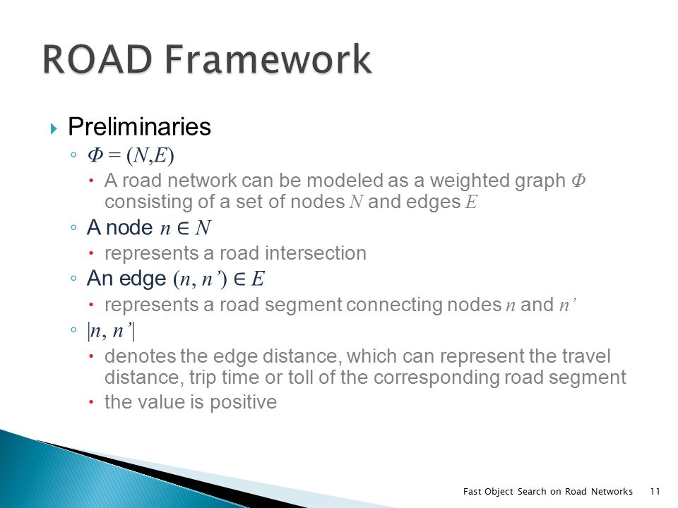  Preliminaries ◦ Φ = (N,E)  A road network can be modeled as a weighted graph Φ consisting of a set of nodes N and edges E ◦ A node n ∈ N  represents a road intersection ◦ An edge (n, n') ∈ E  represents a road segment connecting nodes n and n' ◦ |n, n'|  denotes the edge distance, which can represent the travel distance, trip time or toll of the corresponding road segment  the value is positive Fast Object Search on Road Networks11