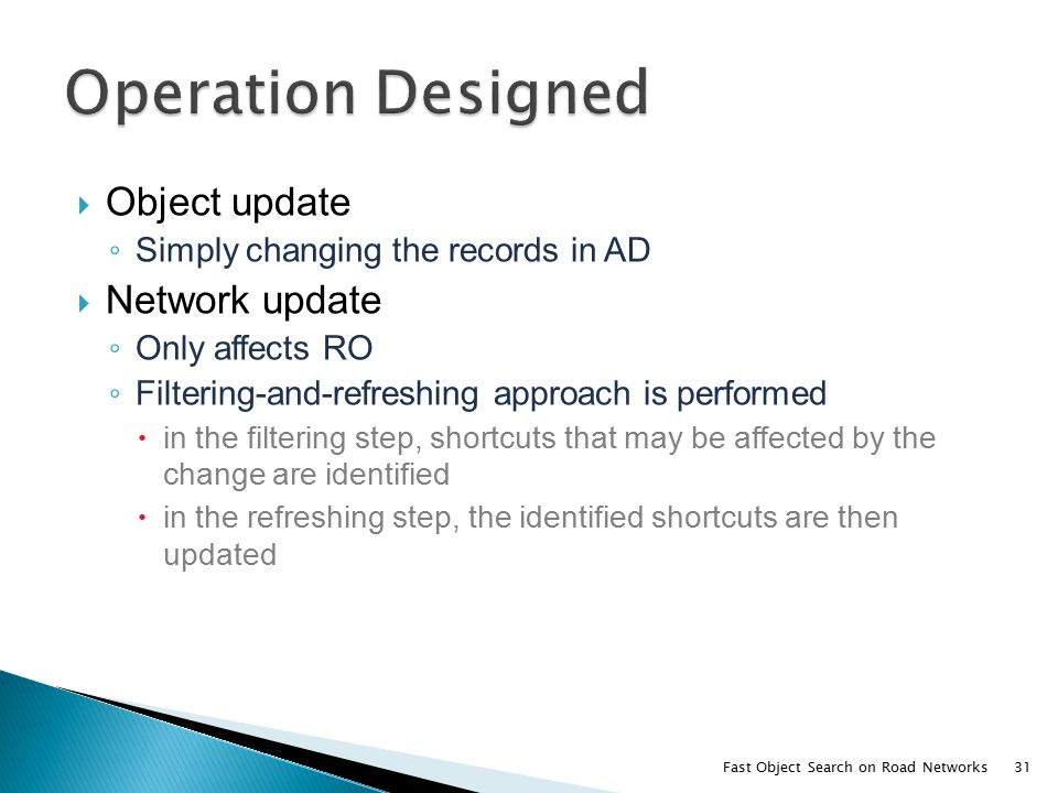  Object update ◦ Simply changing the records in AD  Network update ◦ Only affects RO ◦ Filtering-and-refreshing approach is performed  in the filtering step, shortcuts that may be affected by the change are identified  in the refreshing step, the identified shortcuts are then updated Fast Object Search on Road Networks31