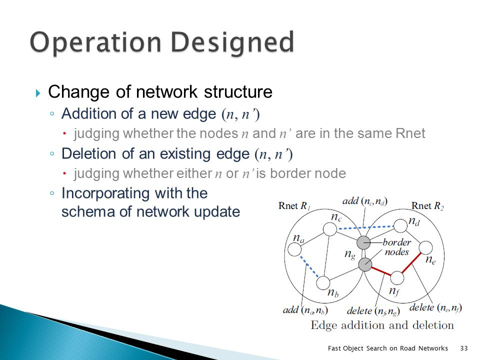  Change of network structure ◦ Addition of a new edge (n, n')  judging whether the nodes n and n' are in the same Rnet ◦ Deletion of an existing edge (n, n')  judging whether either n or n' is border node ◦ Incorporating with the schema of network update Fast Object Search on Road Networks33