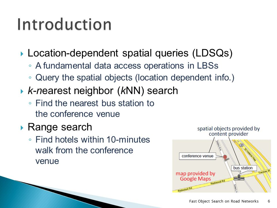  Location-dependent spatial queries (LDSQs) ◦ A fundamental data access operations in LBSs ◦ Query the spatial objects (location dependent info.)  k-nearest neighbor (kNN) search ◦ Find the nearest bus station to the conference venue  Range search ◦ Find hotels within 10-minutes walk from the conference venue Fast Object Search on Road Networks6