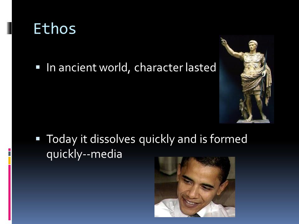 Ethos  In ancient world, character lasted  Today it dissolves quickly and is formed quickly--media