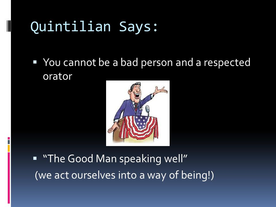 Quintilian Says:  You cannot be a bad person and a respected orator  The Good Man speaking well (we act ourselves into a way of being!)