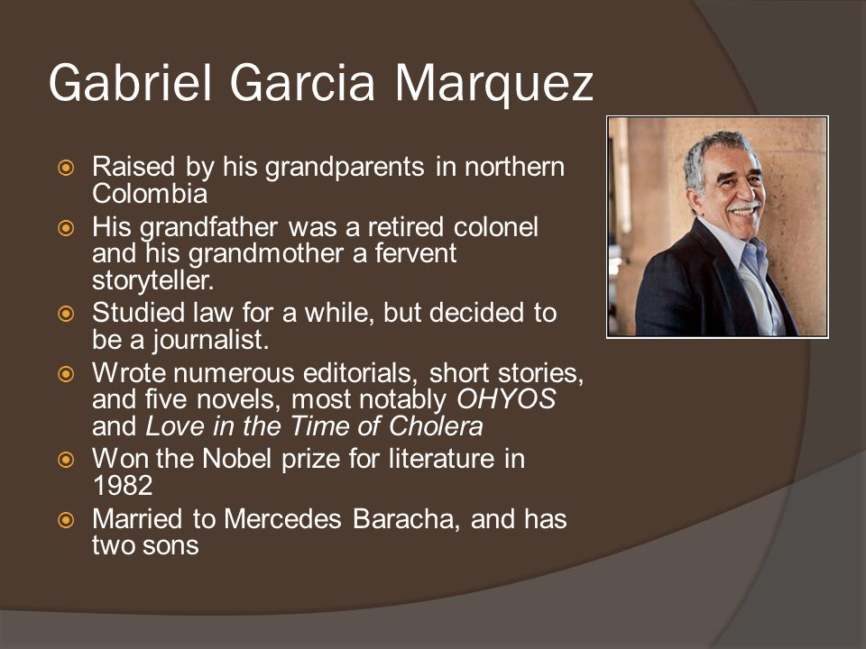 Gabriel Garcia Marquez  Raised by his grandparents in northern Colombia  His grandfather was a retired colonel and his grandmother a fervent storyteller.