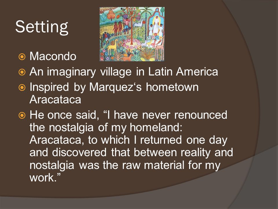 Setting  Macondo  An imaginary village in Latin America  Inspired by Marquez's hometown Aracataca  He once said, I have never renounced the nostalgia of my homeland: Aracataca, to which I returned one day and discovered that between reality and nostalgia was the raw material for my work.