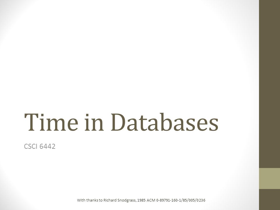 Time in Databases CSCI 6442 With thanks to Richard Snodgrass, 1985 ACM 0-89791-160-1/85/005/0236