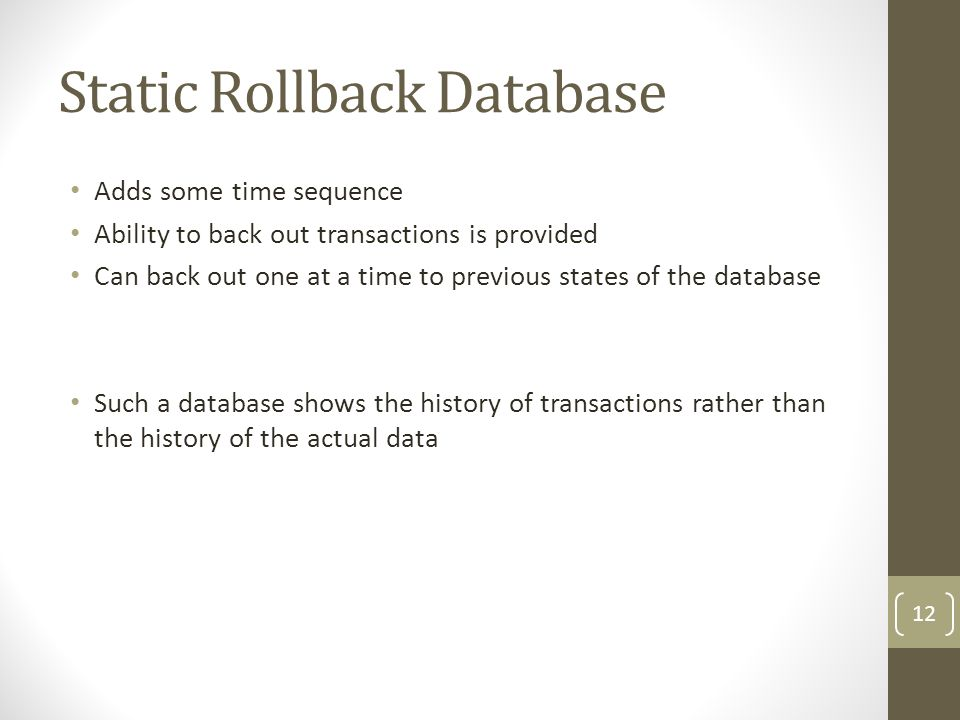 Static Rollback Database Adds some time sequence Ability to back out transactions is provided Can back out one at a time to previous states of the database Such a database shows the history of transactions rather than the history of the actual data 12