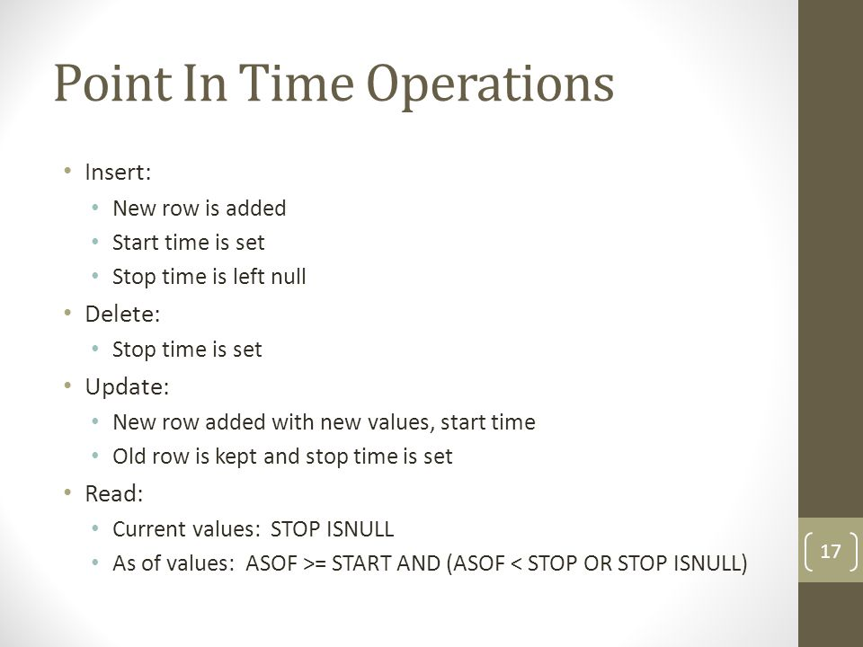 Point In Time Operations Insert: New row is added Start time is set Stop time is left null Delete: Stop time is set Update: New row added with new values, start time Old row is kept and stop time is set Read: Current values: STOP ISNULL As of values: ASOF >= START AND (ASOF < STOP OR STOP ISNULL) 17