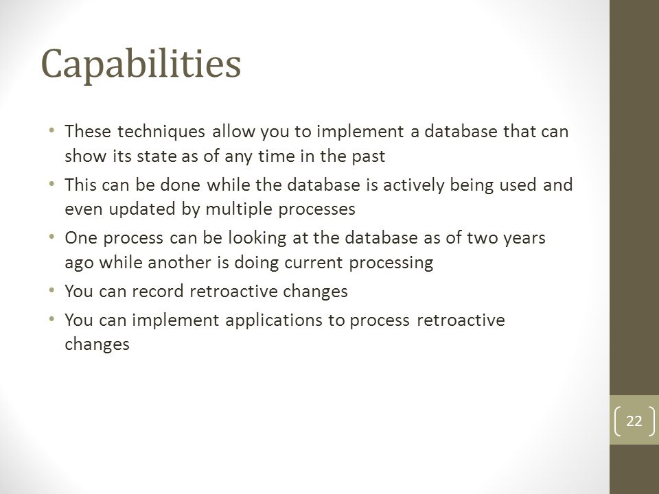 Capabilities These techniques allow you to implement a database that can show its state as of any time in the past This can be done while the database is actively being used and even updated by multiple processes One process can be looking at the database as of two years ago while another is doing current processing You can record retroactive changes You can implement applications to process retroactive changes 22