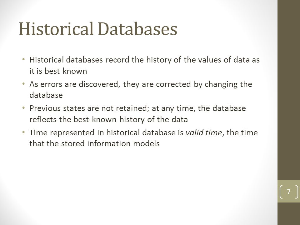 Historical Databases Historical databases record the history of the values of data as it is best known As errors are discovered, they are corrected by changing the database Previous states are not retained; at any time, the database reflects the best-known history of the data Time represented in historical database is valid time, the time that the stored information models 7