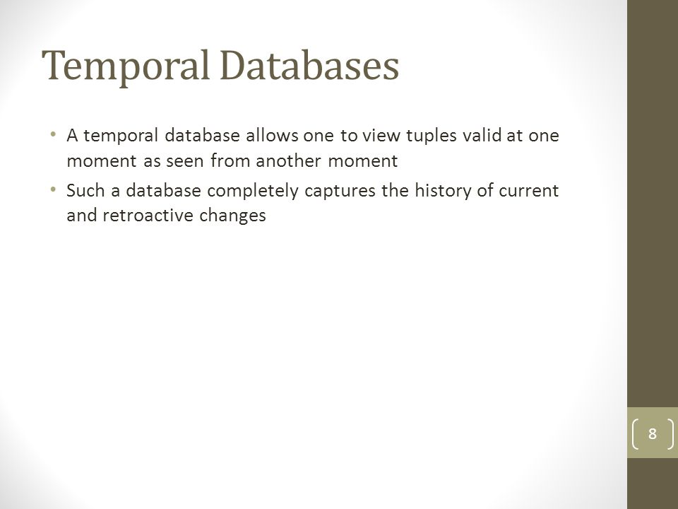 Temporal Databases A temporal database allows one to view tuples valid at one moment as seen from another moment Such a database completely captures the history of current and retroactive changes 8