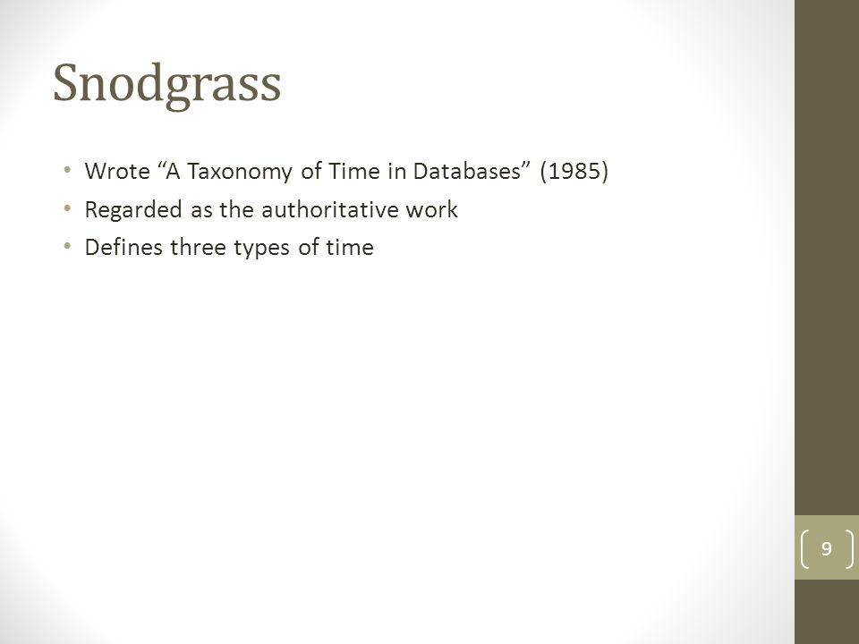 Snodgrass Wrote A Taxonomy of Time in Databases (1985) Regarded as the authoritative work Defines three types of time 9