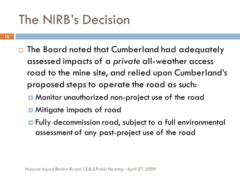 The NIRB's Decision  The Board noted that Cumberland had adequately assessed impacts of a private all-weather access road to the mine site, and relied upon Cumberland's proposed steps to operate the road as such:  Monitor unauthorized non-project use of the road  Mitigate impacts of road  Fully decommission road, subject to a full environmental assessment of any post-project use of the road 12 Nunavut Impact Review Board 12.8.2 Public Hearing - April 27, 2009