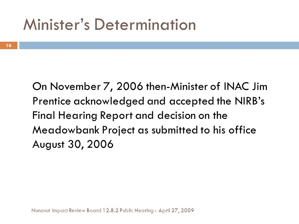 Minister's Determination On November 7, 2006 then-Minister of INAC Jim Prentice acknowledged and accepted the NIRB's Final Hearing Report and decision on the Meadowbank Project as submitted to his office August 30, 2006 16 Nunavut Impact Review Board 12.8.2 Public Hearing - April 27, 2009