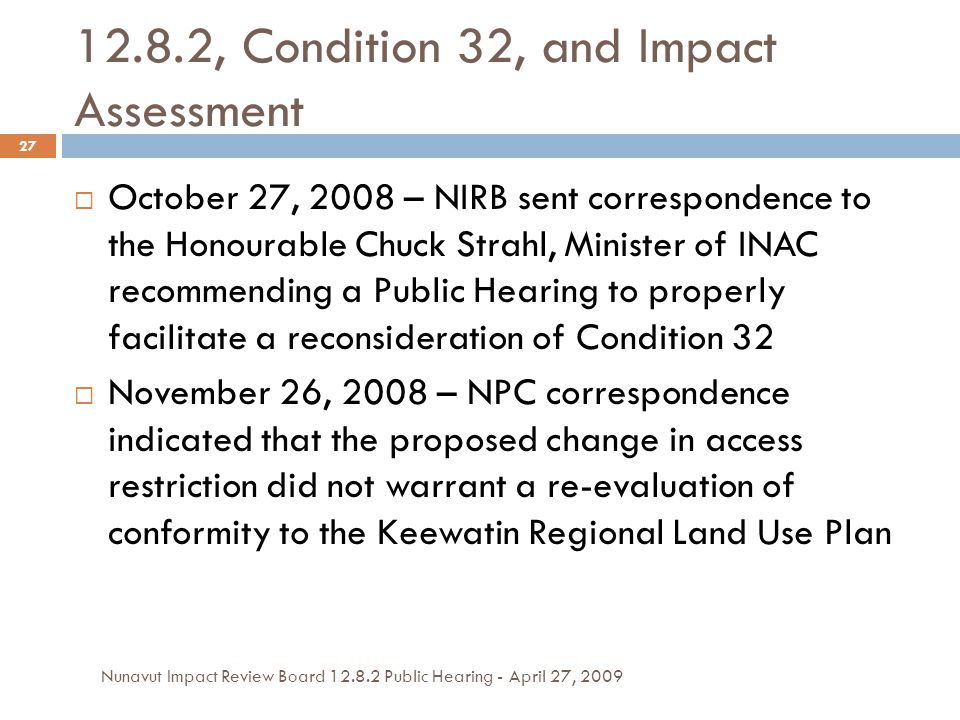 12.8.2, Condition 32, and Impact Assessment  October 27, 2008 – NIRB sent correspondence to the Honourable Chuck Strahl, Minister of INAC recommending a Public Hearing to properly facilitate a reconsideration of Condition 32  November 26, 2008 – NPC correspondence indicated that the proposed change in access restriction did not warrant a re-evaluation of conformity to the Keewatin Regional Land Use Plan 27 Nunavut Impact Review Board 12.8.2 Public Hearing - April 27, 2009