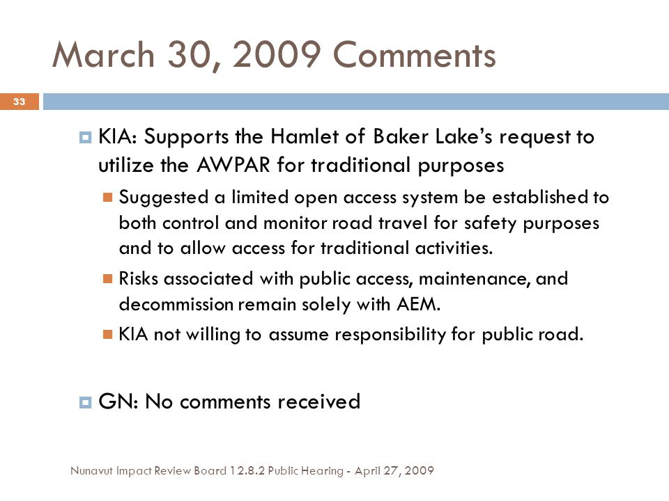 March 30, 2009 Comments  KIA: Supports the Hamlet of Baker Lake's request to utilize the AWPAR for traditional purposes Suggested a limited open access system be established to both control and monitor road travel for safety purposes and to allow access for traditional activities.