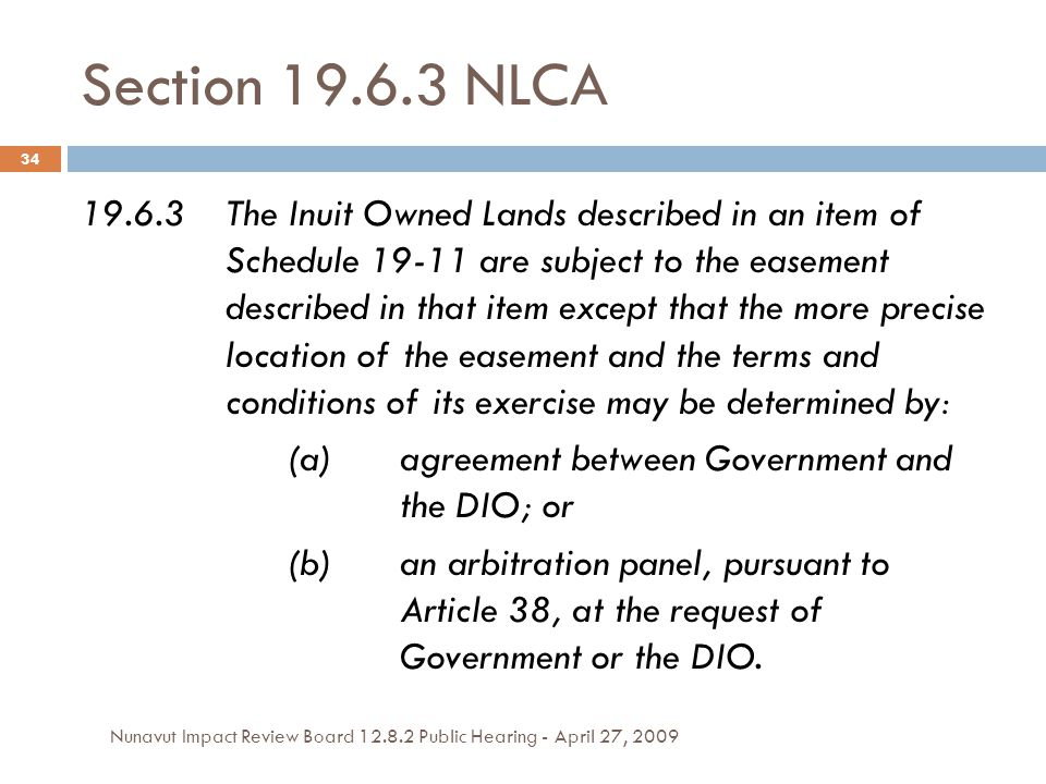 Section 19.6.3 NLCA Nunavut Impact Review Board 12.8.2 Public Hearing - April 27, 2009 34 19.6.3The Inuit Owned Lands described in an item of Schedule 19-11 are subject to the easement described in that item except that the more precise location of the easement and the terms and conditions of its exercise may be determined by: (a)agreement between Government and the DIO; or (b)an arbitration panel, pursuant to Article 38, at the request of Government or the DIO.
