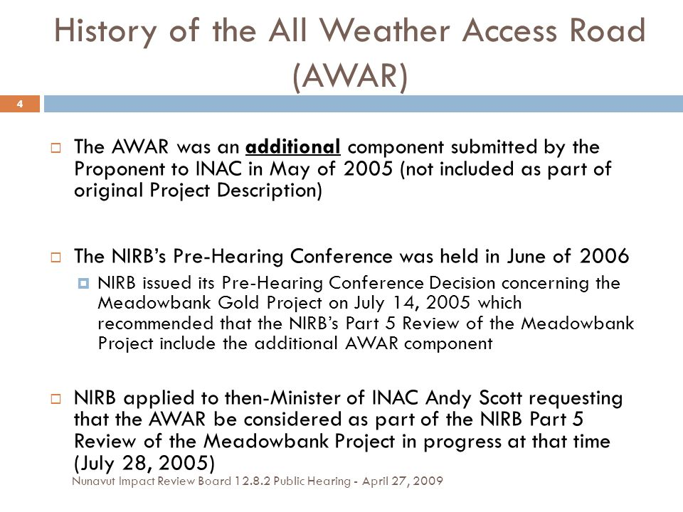 History of the All Weather Access Road (AWAR)  The AWAR was an additional component submitted by the Proponent to INAC in May of 2005 (not included as part of original Project Description)  The NIRB's Pre-Hearing Conference was held in June of 2006  NIRB issued its Pre-Hearing Conference Decision concerning the Meadowbank Gold Project on July 14, 2005 which recommended that the NIRB's Part 5 Review of the Meadowbank Project include the additional AWAR component  NIRB applied to then-Minister of INAC Andy Scott requesting that the AWAR be considered as part of the NIRB Part 5 Review of the Meadowbank Project in progress at that time (July 28, 2005) 4 Nunavut Impact Review Board 12.8.2 Public Hearing - April 27, 2009