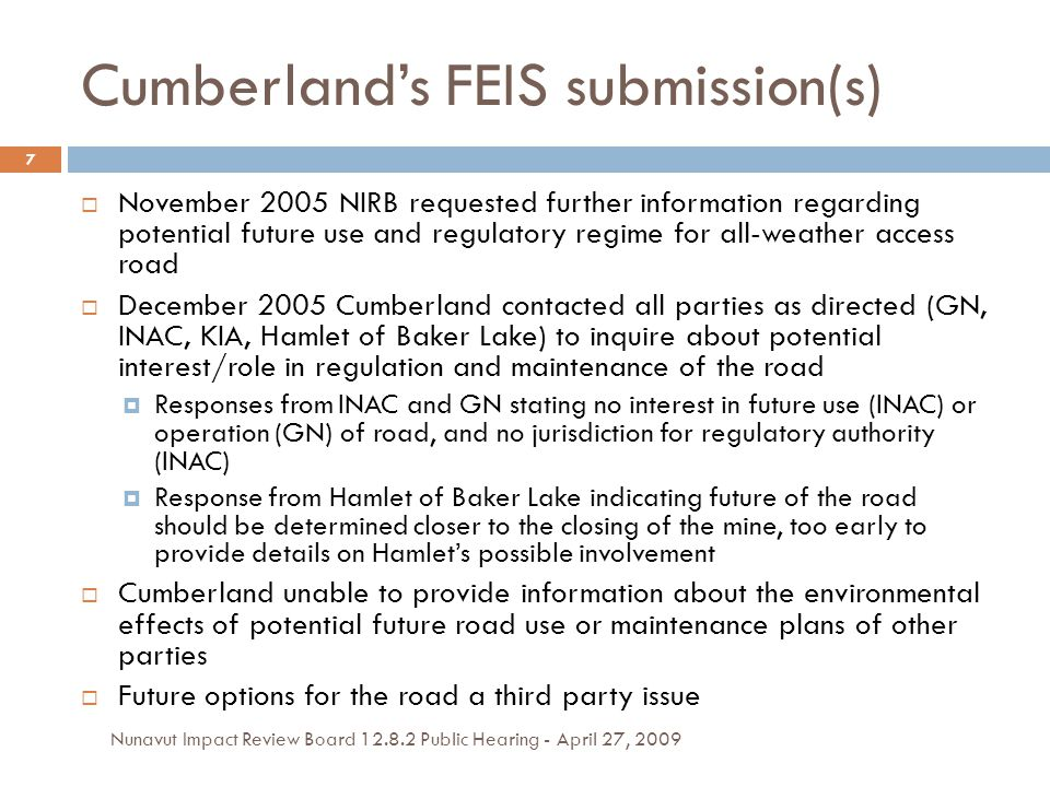Cumberland's FEIS submission(s)  November 2005 NIRB requested further information regarding potential future use and regulatory regime for all-weather access road  December 2005 Cumberland contacted all parties as directed (GN, INAC, KIA, Hamlet of Baker Lake) to inquire about potential interest/role in regulation and maintenance of the road  Responses from INAC and GN stating no interest in future use (INAC) or operation (GN) of road, and no jurisdiction for regulatory authority (INAC)  Response from Hamlet of Baker Lake indicating future of the road should be determined closer to the closing of the mine, too early to provide details on Hamlet's possible involvement  Cumberland unable to provide information about the environmental effects of potential future road use or maintenance plans of other parties  Future options for the road a third party issue 7 Nunavut Impact Review Board 12.8.2 Public Hearing - April 27, 2009