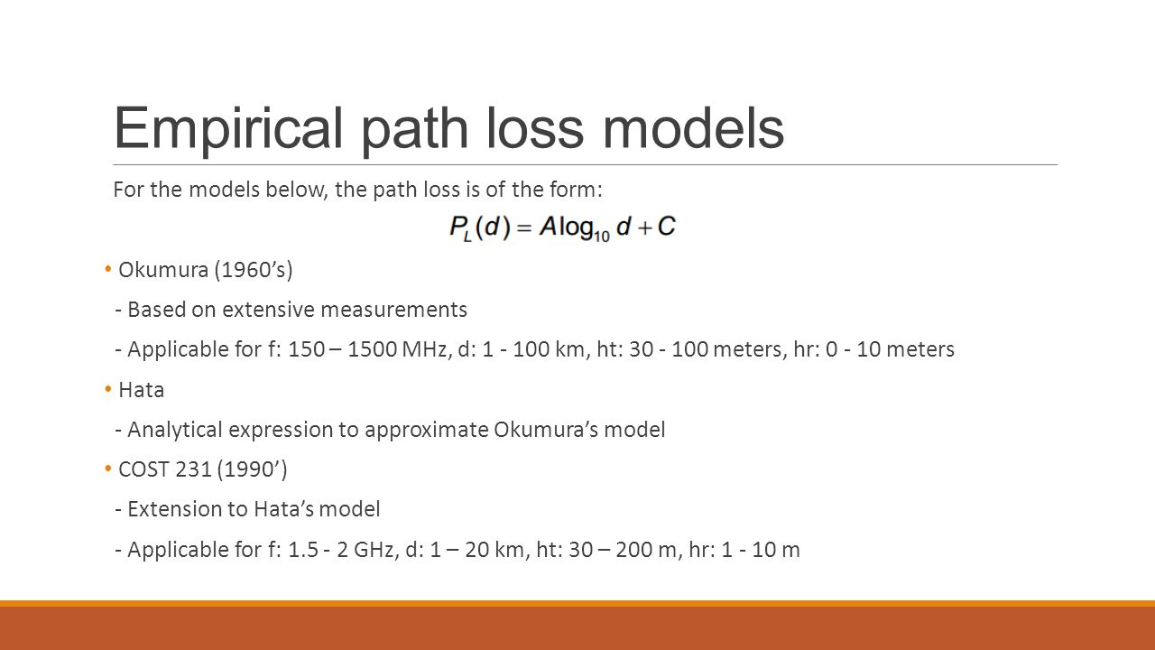 Empirical path loss models For the models below, the path loss is of the form: Okumura (1960's) - Based on extensive measurements - Applicable for f: 150 – 1500 MHz, d: 1 - 100 km, ht: 30 - 100 meters, hr: 0 - 10 meters Hata - Analytical expression to approximate Okumura's model COST 231 (1990') - Extension to Hata's model - Applicable for f: 1.5 - 2 GHz, d: 1 – 20 km, ht: 30 – 200 m, hr: 1 - 10 m
