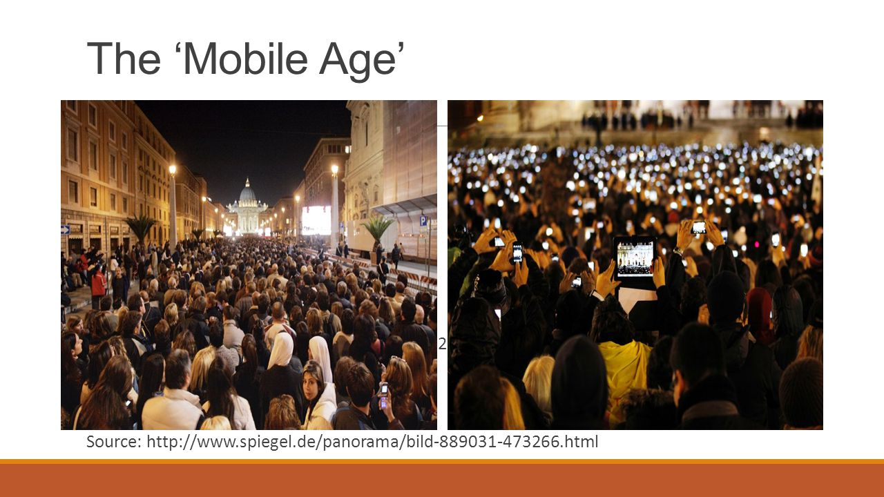 The 'Mobile Age' Vatican City, 2005/4/4 Vatican City, 2013/3/12 Source: http://www.spiegel.de/panorama/bild-889031-473266.html
