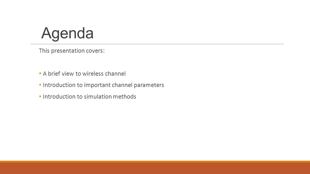 Agenda This presentation covers: A brief view to wireless channel Introduction to important channel parameters Introduction to simulation methods