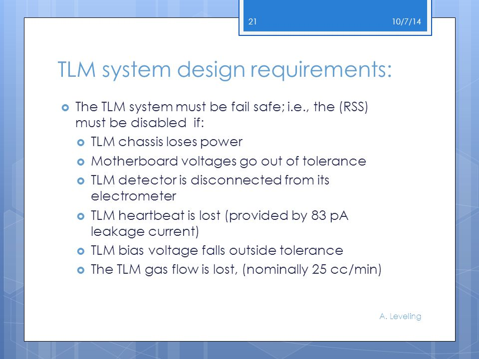 TLM system design requirements:  The TLM system must be fail safe; i.e., the (RSS) must be disabled if:  TLM chassis loses power  Motherboard voltages go out of tolerance  TLM detector is disconnected from its electrometer  TLM heartbeat is lost (provided by 83 pA leakage current)  TLM bias voltage falls outside tolerance  The TLM gas flow is lost, (nominally 25 cc/min) 10/7/14 A.