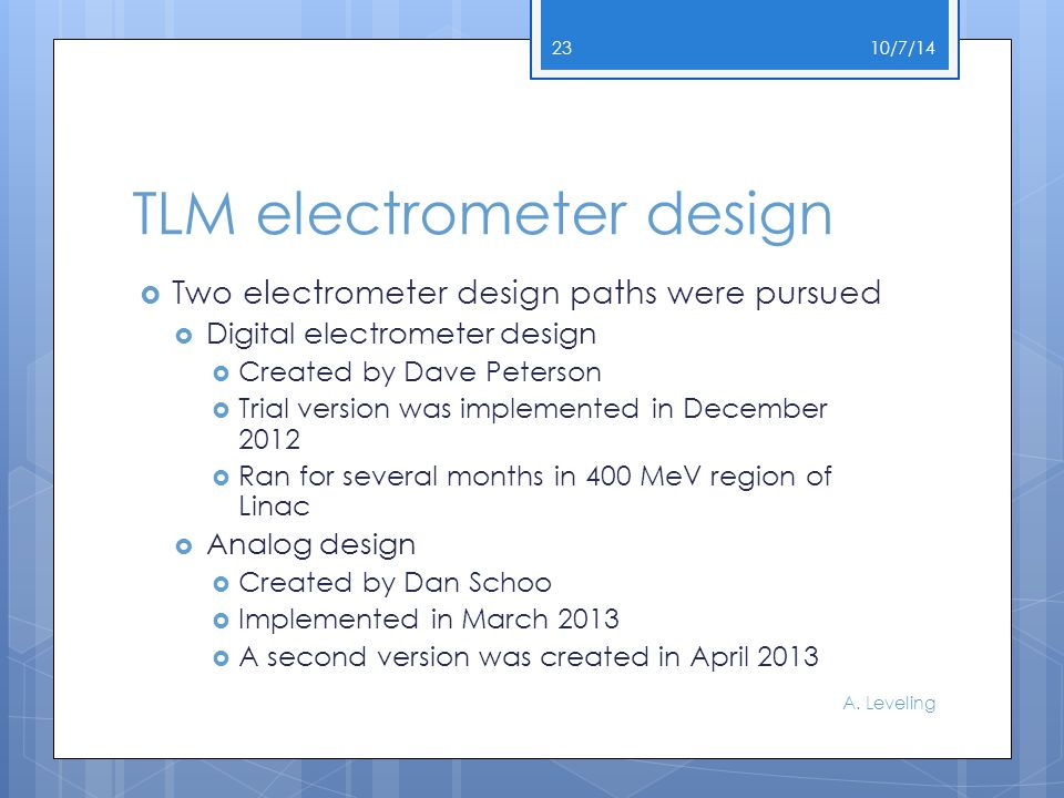 TLM electrometer design  Two electrometer design paths were pursued  Digital electrometer design  Created by Dave Peterson  Trial version was implemented in December 2012  Ran for several months in 400 MeV region of Linac  Analog design  Created by Dan Schoo  Implemented in March 2013  A second version was created in April 2013 10/7/14 A.