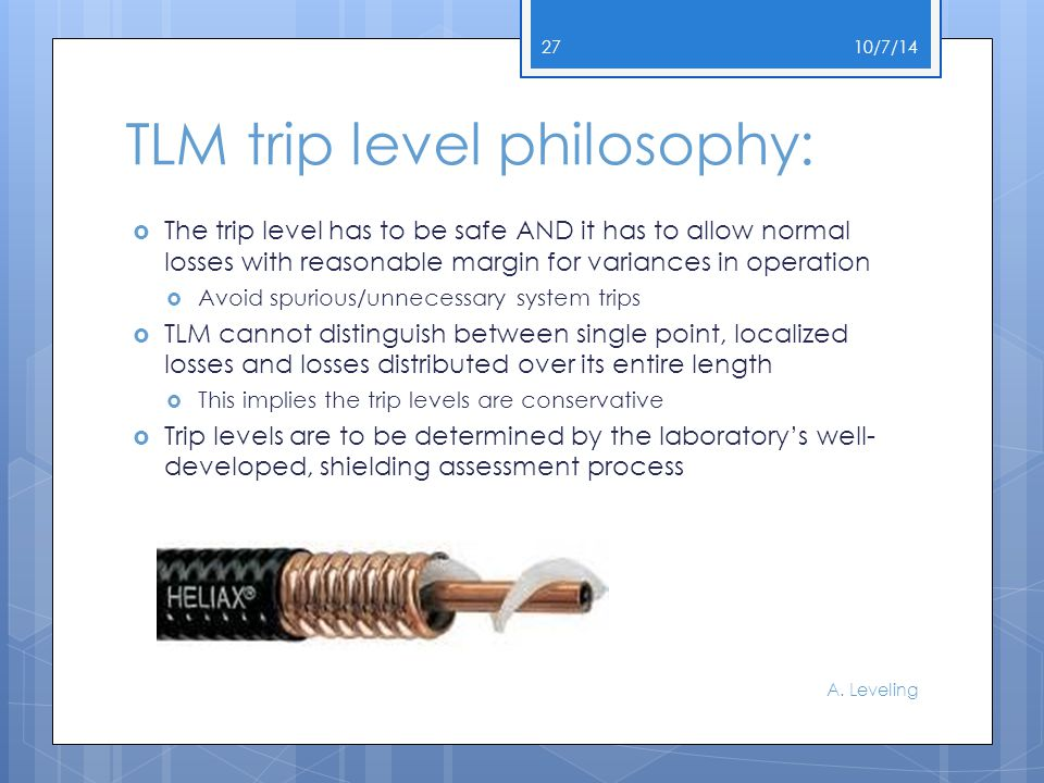 TLM trip level philosophy:  The trip level has to be safe AND it has to allow normal losses with reasonable margin for variances in operation  Avoid spurious/unnecessary system trips  TLM cannot distinguish between single point, localized losses and losses distributed over its entire length  This implies the trip levels are conservative  Trip levels are to be determined by the laboratory's well- developed, shielding assessment process 10/7/14 A.